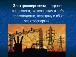 Электроэнергетика— отрасль энергетики, включающая в себя производство, переда
