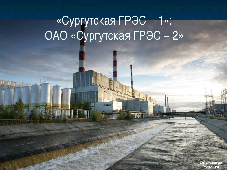 «Сургутская ГРЭС – 1»; ОАО «Сургутская ГРЭС – 2»