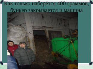 Как только наберётся 400 граммов, бункер закрывается и машина начинает чесать.