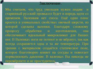Заключение. Мы считаем, что труд умельцев нужен людям и старинный русский про