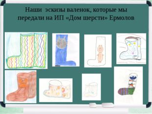 Наши эскизы валенок, которые мы передали на ИП «Дом шерсти» Ермолов
