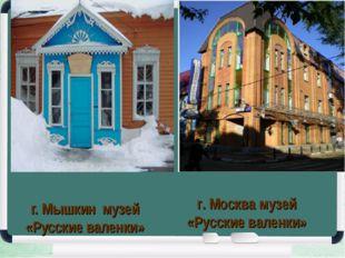 г. Мышкин музей «Русские валенки» г. Москва музей «Русские валенки»