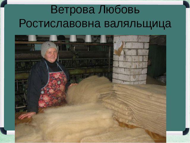 Ветрова Любовь Ростиславовна валяльщица