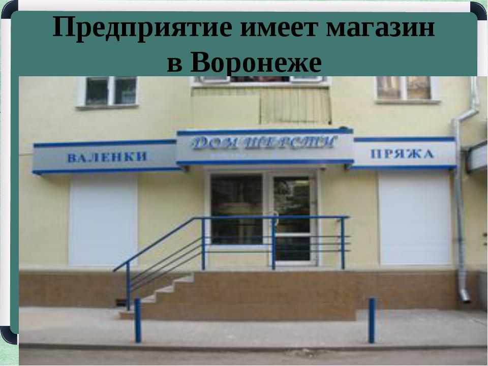 Предприятие имеет магазин в Воронеже
