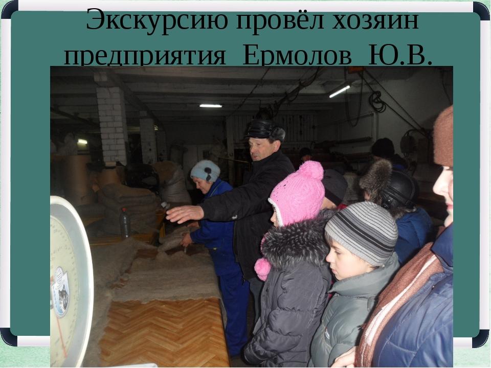 Экскурсию провёл хозяин предприятия Ермолов Ю.В.