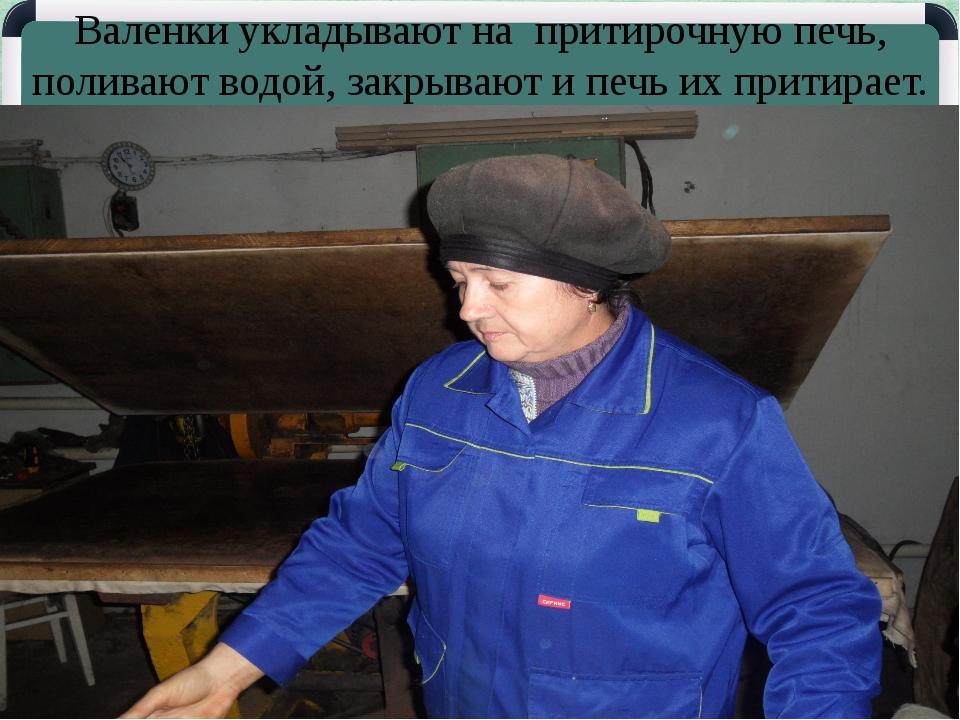 Валенки укладывают на притирочную печь, поливают водой, закрывают и печь их п...