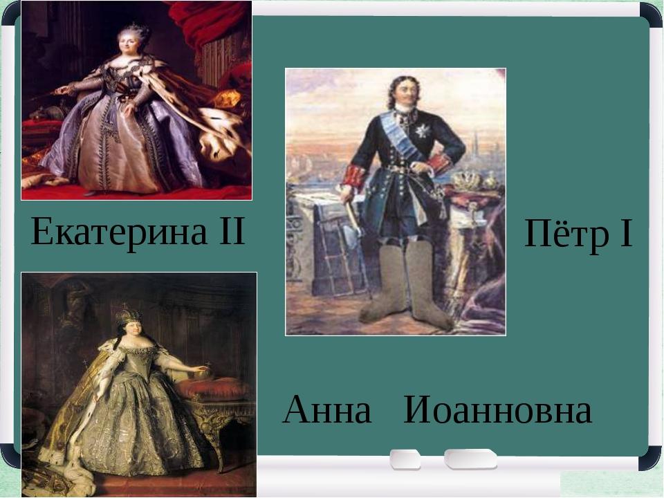 Екатерина ΙΙ Пётр Ι Анна Иоанновна