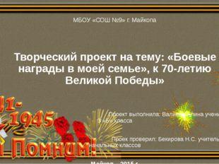 МБОУ «СОШ №9» г. Майкопа Творческий проект на тему: «Боевые награды в моей с