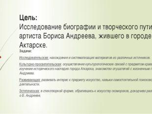 Цель: Исследование биографии и творческого пути артиста Бориса Андреева, живш