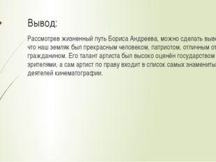 Вывод: Рассмотрев жизненный путь Бориса Андреева, можно сделать вывод, что на