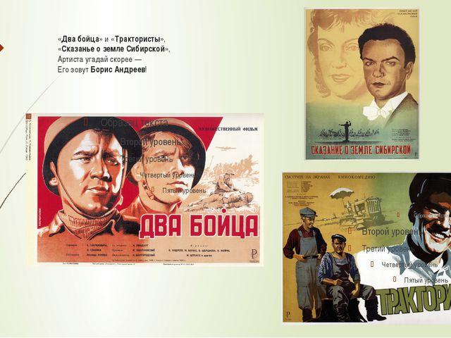 «Два бойца» и «Трактористы», «Сказанье о земле Сибирской», Артиста угадай ско...