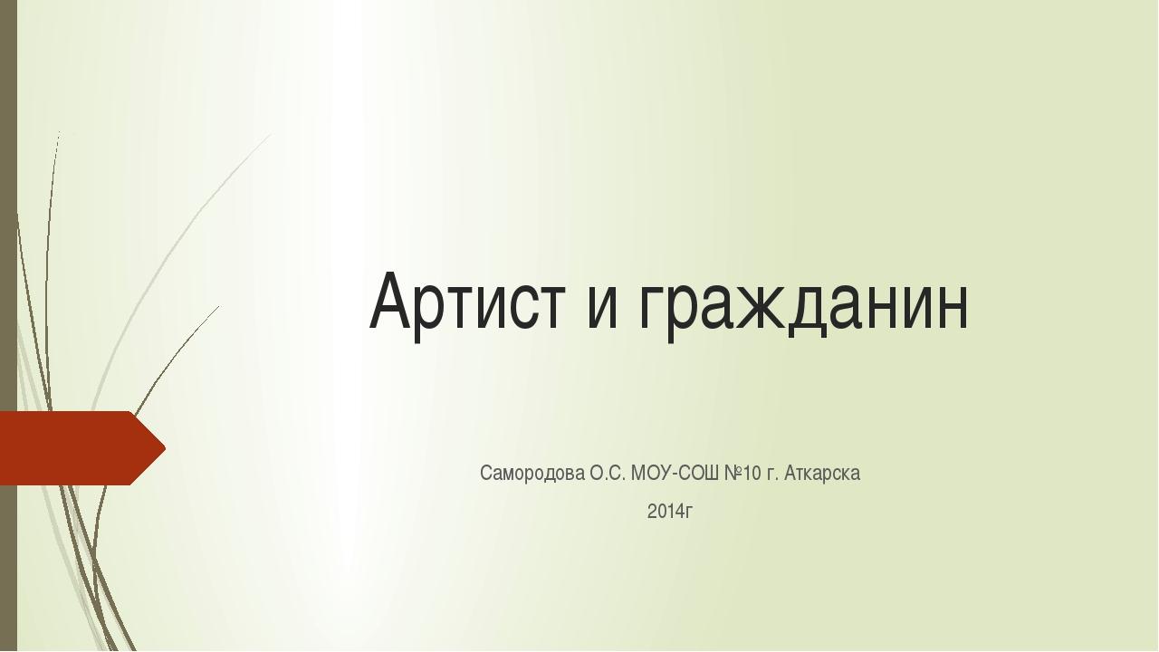 Артист и гражданин Самородова О.С. МОУ-СОШ №10 г. Аткарска 2014г