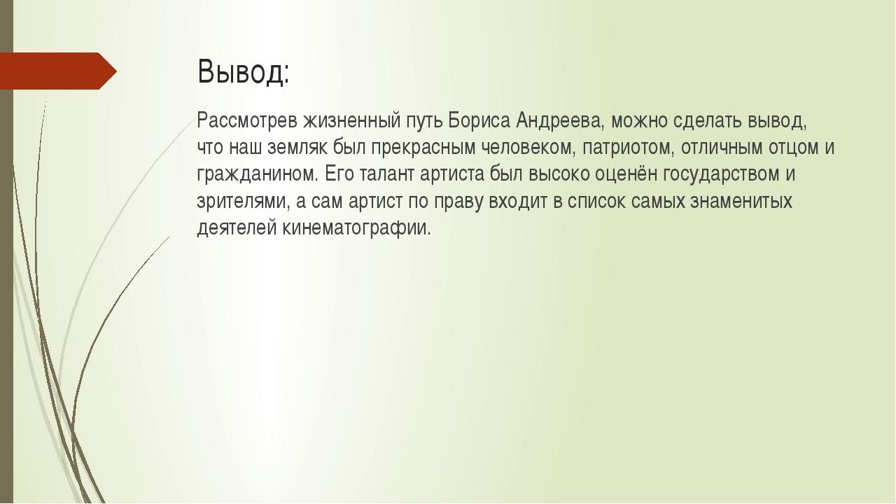 Вывод: Рассмотрев жизненный путь Бориса Андреева, можно сделать вывод, что на...