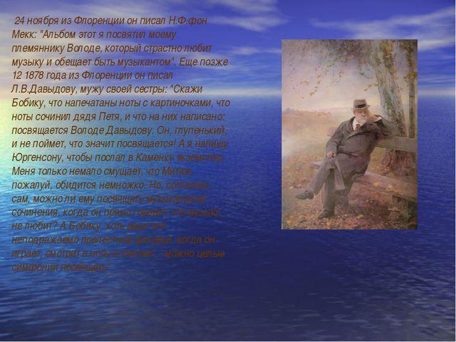"""24 ноября из Флоренции он писал Н.Ф.фон Мекк: """"Альбом этот я посвятил моему..."""