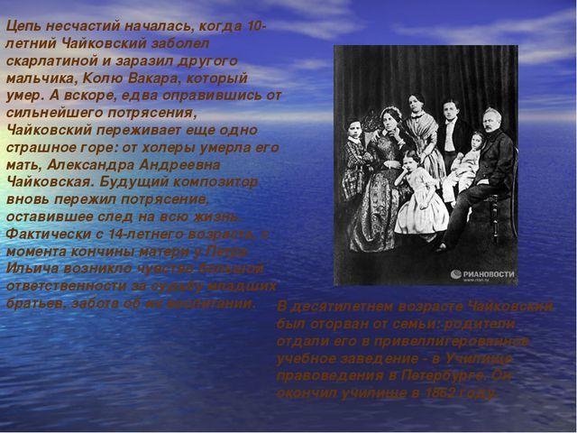 В десятилетнем возрасте Чайковский был оторван от семьи: родители отдали его...