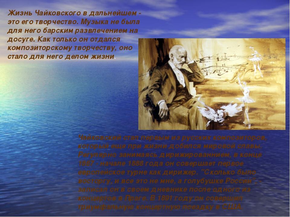 Жизнь Чайковского в дальнейшем - это его творчество. Музыка не была для него...