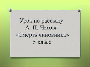 Урок по рассказу А. П. Чехова «Смерть чиновника» 5 класс