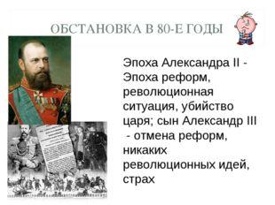 ОБСТАНОВКА В 80-Е ГОДЫ Эпоха Александра II - Эпоха реформ, революционная ситу
