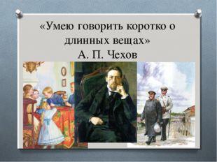 «Умею говорить коротко о длинных вещах» А. П. Чехов