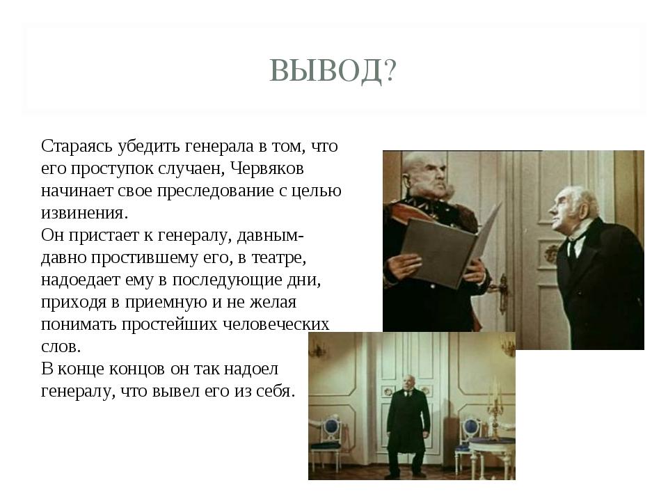 ВЫВОД? Стараясь убедить генерала в том, что его проступок случаен, Червяков н...