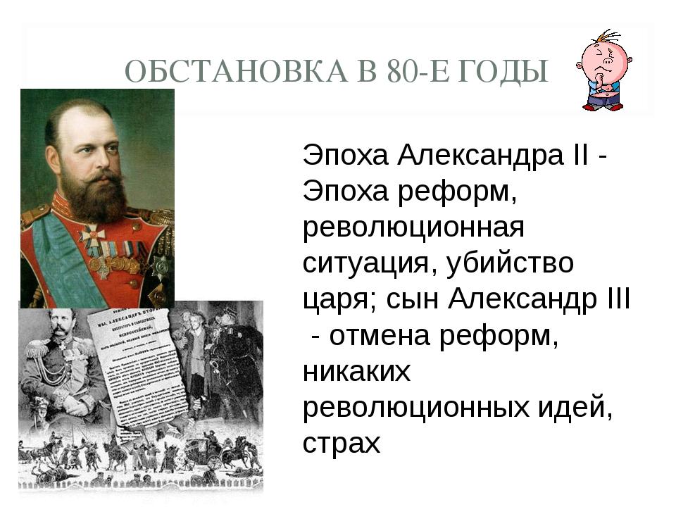 ОБСТАНОВКА В 80-Е ГОДЫ Эпоха Александра II - Эпоха реформ, революционная ситу...