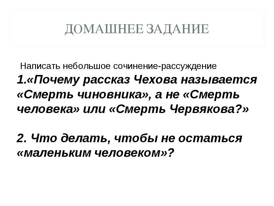 ДОМАШНЕЕ ЗАДАНИЕ Написать небольшое сочинение-рассуждение «Почему рассказ Чех...