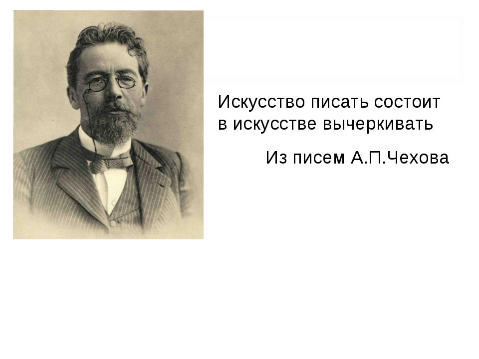 Искусство писать состоит в искусстве вычеркивать Из писем А.П.Чехова