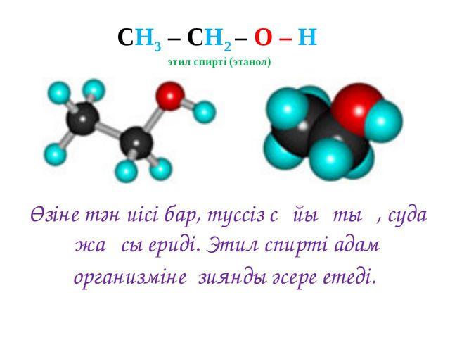СН3 – СН2 – О – Н этил спирті (этанол) Өзіне тән иісі бар, түссіз сұйықтық, с...