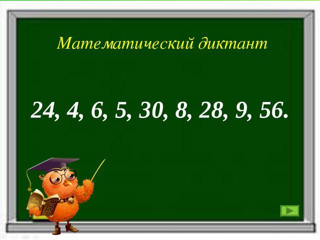 Математический диктант 24, 4, 6, 5, 30, 8, 28, 9, 56. Математический диктант