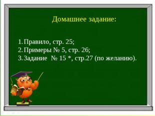 Домашнее задание: Правило, стр. 25; Примеры № 5, стр. 26; Задание № 15 *, стр