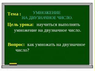 Тема : Цель урока: Вопрос: научиться выполнять умножение на двузначное число.
