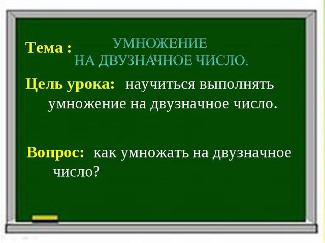 Тема : Цель урока: Вопрос: научиться выполнять умножение на двузначное число....
