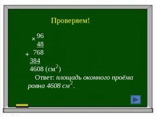 Проверяем! 96 48 768 384 4608 (см ) Ответ: площадь оконного проёма равна 4608