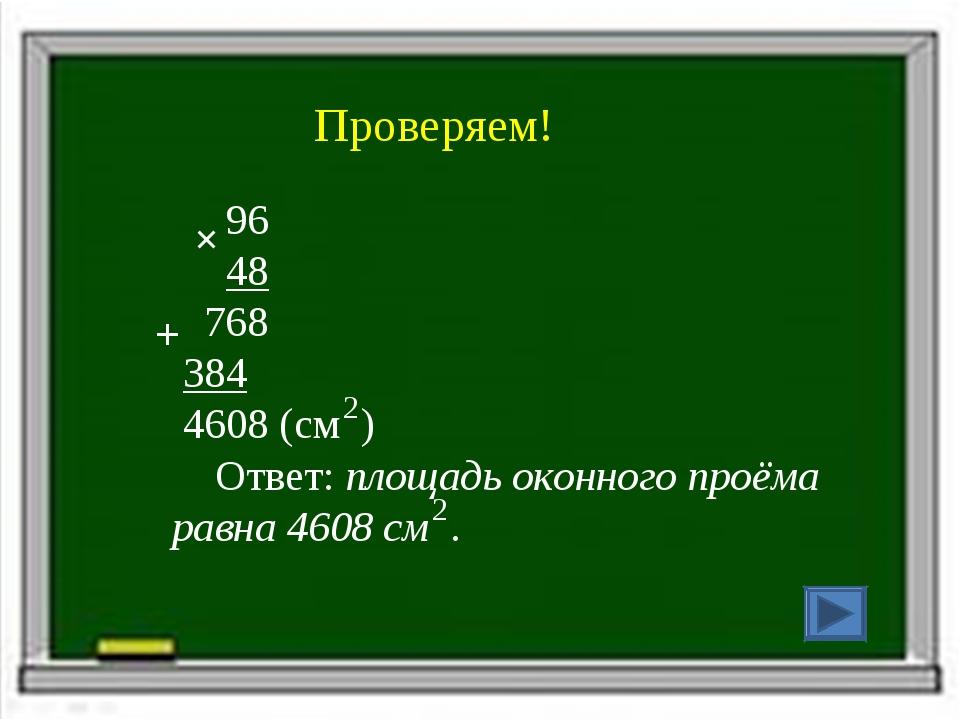 Проверяем! 96 48 768 384 4608 (см ) Ответ: площадь оконного проёма равна 4608...