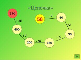 «Цепочка» 60 30 150 200 400 370 + 30 : 2 - 50 : 5 ×2 - 2 58