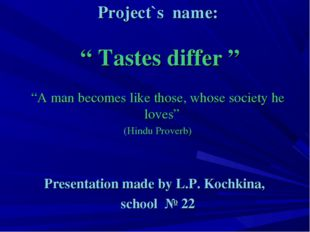 "Project`s name: "" Tastes differ "" ""A man becomes like those, whose society he"
