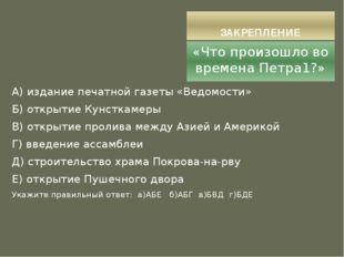 ЗАКРЕПЛЕНИЕ «Что произошло во времена Петра1?» А) издание печатной газеты «Ве