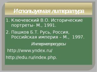 Используемая литература 1. Ключевский В.О. Исторические портреты- М., 1991. 2