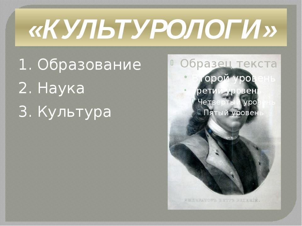 «КУЛЬТУРОЛОГИ» 1. Образование 2. Наука 3. Культура