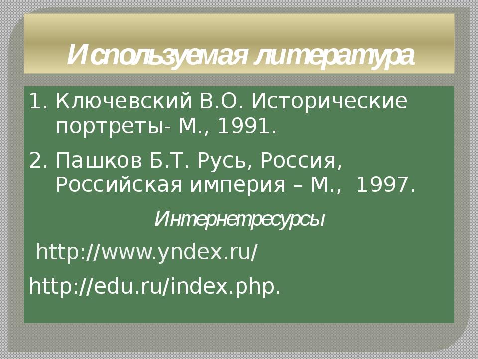 Используемая литература 1. Ключевский В.О. Исторические портреты- М., 1991. 2...