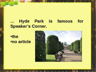 ... Hyde Park is famous for Speaker's Corner. the no article