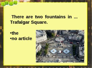 There are two fountains in ... Trafalgar Square. the no article