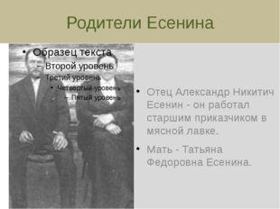Родители Есенина Отец Александр Никитич Есенин - он работал старшим приказчик