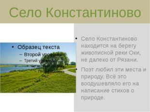 Село Константиново находится на берегу живописной реки Оки, не далеко от Ряза
