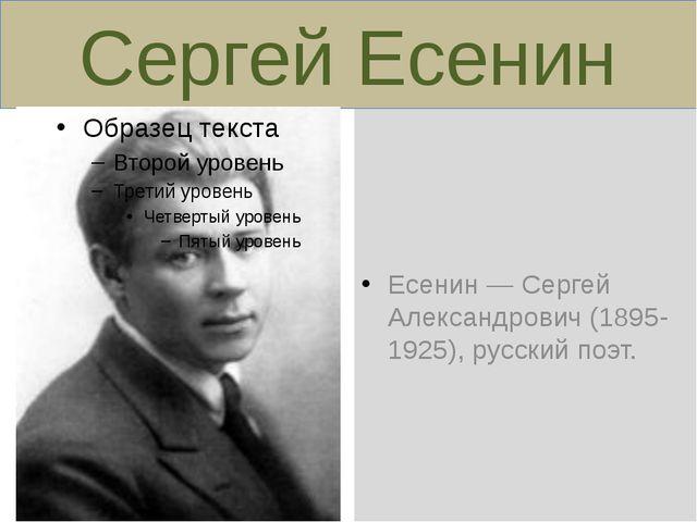 Сергей Есенин Есенин — Сергей Александрович (1895-1925), русский поэт.