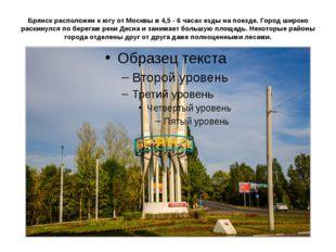 Брянск расположен к югу от Москвы в 4,5 - 6 часах езды на поезде. Город широк