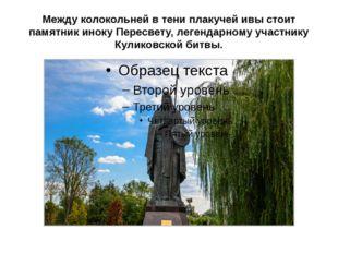 Между колокольней в тени плакучей ивы стоит памятник иноку Пересвету, легенда