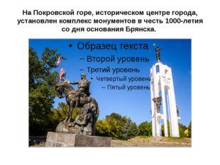 На Покровской горе, историческом центре города, установлен комплекс монументо
