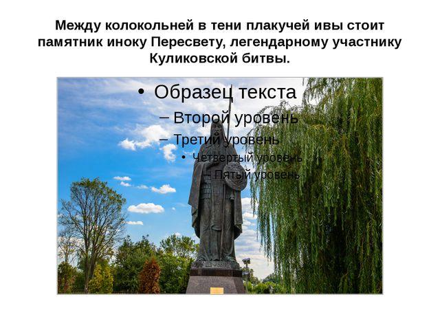 Между колокольней в тени плакучей ивы стоит памятник иноку Пересвету, легенда...