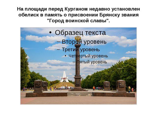 На площади перед Курганом недавно установлен обелиск в память о присвоении Бр...